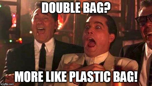DOUBLE BAG? MORE LIKE PLASTIC BAG! | image tagged in goodfellas laughing | made w/ Imgflip meme maker