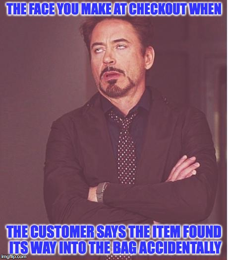 I didn't know it was there. | THE FACE YOU MAKE AT CHECKOUT WHEN THE CUSTOMER SAYS THE ITEM FOUND ITS WAY INTO THE BAG ACCIDENTALLY | image tagged in memes,face you make robert downey jr,shopping,security,stealing,busted | made w/ Imgflip meme maker