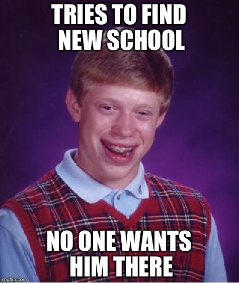 Bad Luck Brian Meme | TRIES TO FIND NEW SCHOOL NO ONE WANTS HIM THERE | image tagged in memes,bad luck brian | made w/ Imgflip meme maker