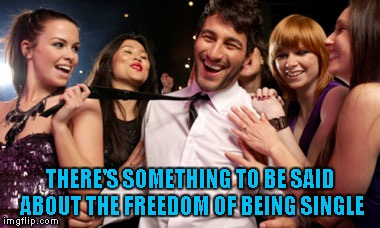 THERE'S SOMETHING TO BE SAID ABOUT THE FREEDOM OF BEING SINGLE | made w/ Imgflip meme maker