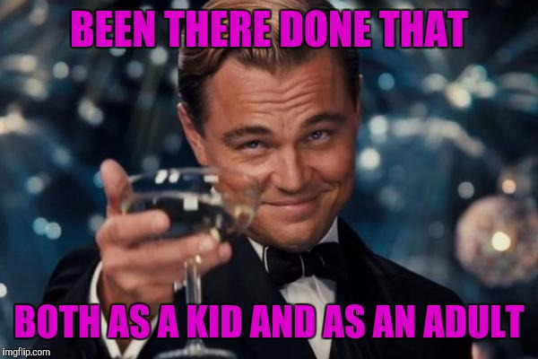 Leonardo Dicaprio Cheers Meme | BEEN THERE DONE THAT BOTH AS A KID AND AS AN ADULT | image tagged in memes,leonardo dicaprio cheers | made w/ Imgflip meme maker