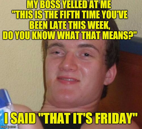 "10 Guy Meme | MY BOSS YELLED AT ME ""THIS IS THE FIFTH TIME YOU'VE BEEN LATE THIS WEEK, DO YOU KNOW WHAT THAT MEANS?"" I SAID ""THAT IT'S FRIDAY"" 
