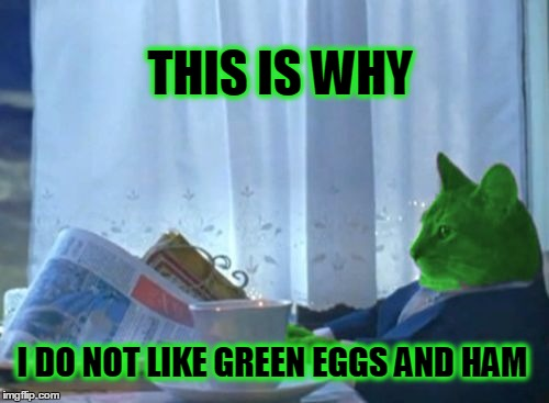 I Should Buy a Boat RayCat | THIS IS WHY I DO NOT LIKE GREEN EGGS AND HAM | image tagged in i should buy a boat raycat,i should buy a boat cat,dr seuss,green | made w/ Imgflip meme maker