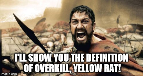 Sparta Leonidas Meme | I'LL SHOW YOU THE DEFINITION OF OVERKILL, YELLOW RAT! | image tagged in memes,sparta leonidas | made w/ Imgflip meme maker