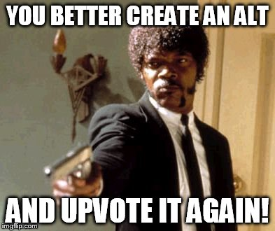 Say That Again I Dare You Meme | YOU BETTER CREATE AN ALT AND UPVOTE IT AGAIN! | image tagged in memes,say that again i dare you | made w/ Imgflip meme maker
