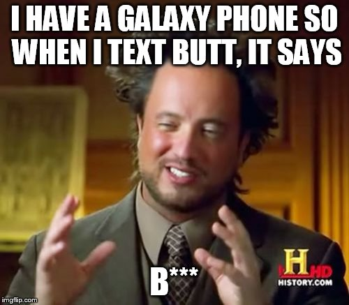 Ancient Aliens Meme | I HAVE A GALAXY PHONE SO WHEN I TEXT BUTT, IT SAYS B*** | image tagged in memes,ancient aliens | made w/ Imgflip meme maker