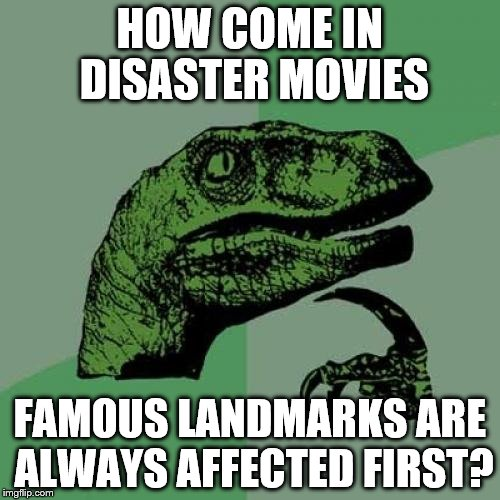 It's probably to give a sense of scale... | HOW COME IN DISASTER MOVIES FAMOUS LANDMARKS ARE ALWAYS AFFECTED FIRST? | image tagged in memes,philosoraptor,disaster movies,movies,films | made w/ Imgflip meme maker