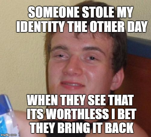 my life is worthless | SOMEONE STOLE MY IDENTITY THE OTHER DAY WHEN THEY SEE THAT ITS WORTHLESS I BET THEY BRING IT BACK | image tagged in memes,10 guy,identity theft | made w/ Imgflip meme maker