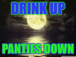 Shoot for the moon |  DRINK UP; PANTIES DOWN | image tagged in shoot for the moon | made w/ Imgflip meme maker