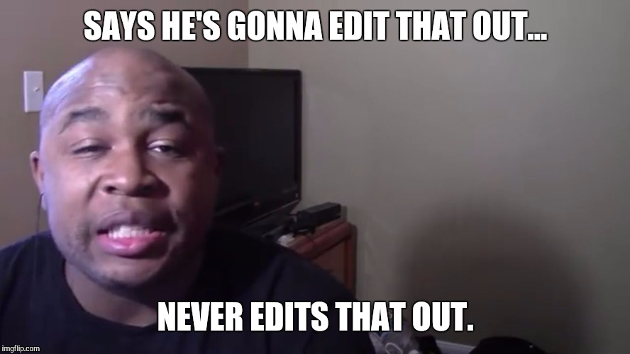 BlastphamousHD |  SAYS HE'S GONNA EDIT THAT OUT... NEVER EDITS THAT OUT. | image tagged in blastphamous hd,youtube,youtubers,we're gonna edit that out,bald,bhd | made w/ Imgflip meme maker