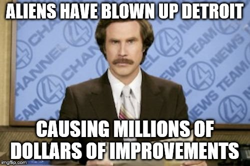 ALIENS HAVE BLOWN UP DETROIT CAUSING MILLIONS OF DOLLARS OF IMPROVEMENTS | made w/ Imgflip meme maker