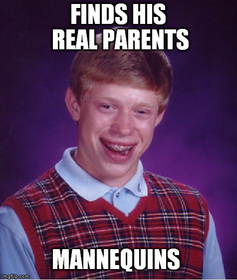Bad Luck Brian Meme | FINDS HIS REAL PARENTS MANNEQUINS | image tagged in memes,bad luck brian | made w/ Imgflip meme maker