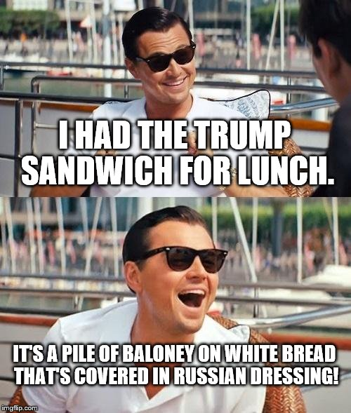 Leonardo Dicaprio Wolf Of Wall Street |  I HAD THE TRUMP SANDWICH FOR LUNCH. IT'S A PILE OF BALONEY ON WHITE BREAD THAT'S COVERED IN RUSSIAN DRESSING! | image tagged in memes,leonardo dicaprio wolf of wall street | made w/ Imgflip meme maker