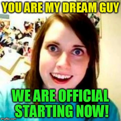 YOU ARE MY DREAM GUY WE ARE OFFICIAL STARTING NOW! | made w/ Imgflip meme maker