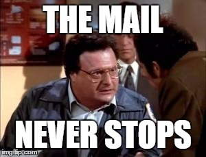 Newman-ism #6 | THE MAIL NEVER STOPS | image tagged in postal newman,seinfeld,newman,newman-ism | made w/ Imgflip meme maker