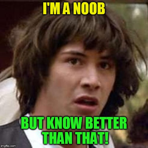 Conspiracy Keanu Meme | I'M A NOOB BUT KNOW BETTER THAN THAT! | image tagged in memes,conspiracy keanu | made w/ Imgflip meme maker