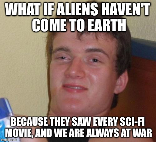 10 Guy Meme | WHAT IF ALIENS HAVEN'T COME TO EARTH BECAUSE THEY SAW EVERY SCI-FI MOVIE, AND WE ARE ALWAYS AT WAR | image tagged in memes,10 guy | made w/ Imgflip meme maker
