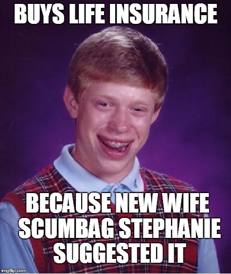 Bad Luck Brian Meme | BUYS LIFE INSURANCE BECAUSE NEW WIFE SCUMBAG STEPHANIE SUGGESTED IT | image tagged in memes,bad luck brian | made w/ Imgflip meme maker
