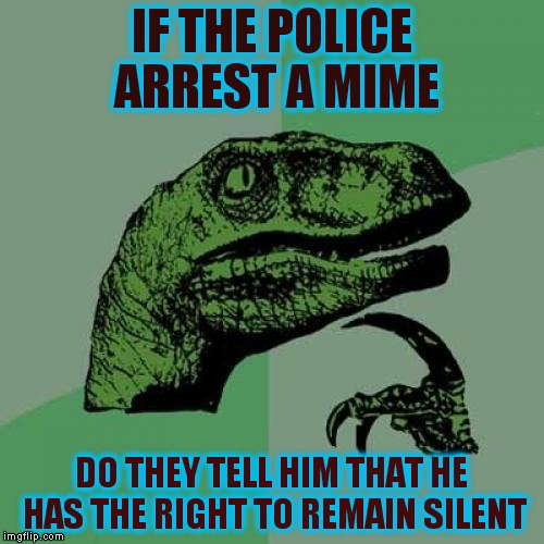 Philosoraptor Meme | IF THE POLICE ARREST A MIME DO THEY TELL HIM THAT HE HAS THE RIGHT TO REMAIN SILENT | image tagged in memes,philosoraptor | made w/ Imgflip meme maker