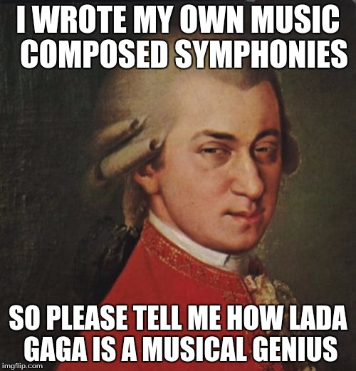 Mozart Not Sure | I WROTE MY OWN MUSIC  COMPOSED SYMPHONIES SO PLEASE TELL ME HOW LADA GAGA IS A MUSICAL GENIUS | image tagged in memes,mozart not sure | made w/ Imgflip meme maker