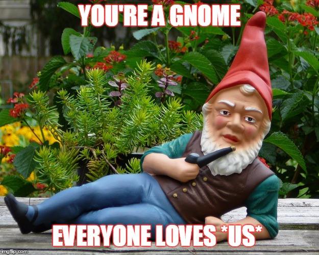 YOU'RE A GNOME EVERYONE LOVES *US* | made w/ Imgflip meme maker