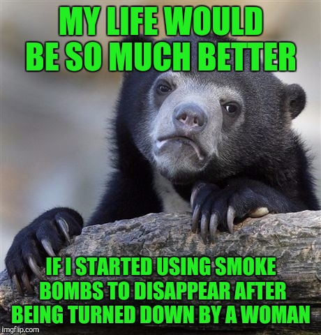 Confession Bear Meme | MY LIFE WOULD BE SO MUCH BETTER IF I STARTED USING SMOKE BOMBS TO DISAPPEAR AFTER BEING TURNED DOWN BY A WOMAN | image tagged in memes,confession bear | made w/ Imgflip meme maker