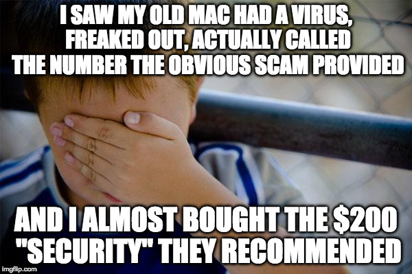 "Never trust an ad with asterisks, capital letters and multiple exclamation points. | I SAW MY OLD MAC HAD A VIRUS, FREAKED OUT, ACTUALLY CALLED THE NUMBER THE OBVIOUS SCAM PROVIDED AND I ALMOST BOUGHT THE $200 ""SECURITY"" THEY 