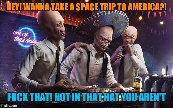 HEY! WANNA TAKE A SPACE TRIP TO AMERICA?! F**K THAT! NOT IN THAT HAT YOU AREN'T | made w/ Imgflip meme maker
