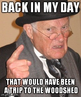Back In My Day Meme | BACK IN MY DAY THAT WOULD HAVE BEEN A TRIP TO THE WOODSHED | image tagged in memes,back in my day | made w/ Imgflip meme maker