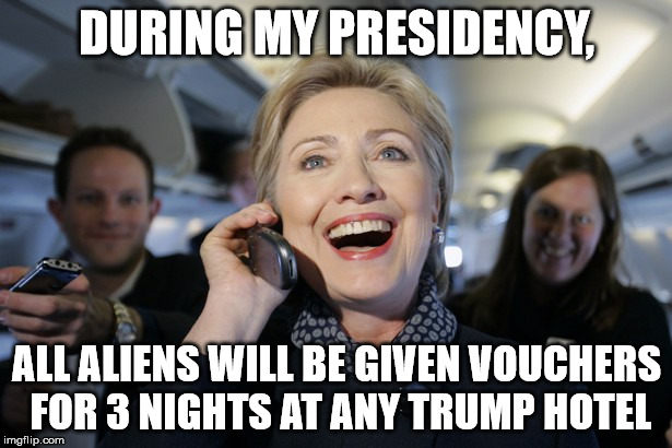 DURING MY PRESIDENCY, ALL ALIENS WILL BE GIVEN VOUCHERS FOR 3 NIGHTS AT ANY TRUMP HOTEL | image tagged in hillary on the phone | made w/ Imgflip meme maker