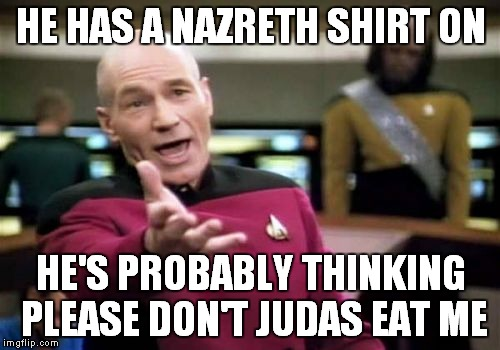 Picard Wtf Meme | HE HAS A NAZRETH SHIRT ON HE'S PROBABLY THINKING PLEASE DON'T JUDAS EAT ME | image tagged in memes,picard wtf | made w/ Imgflip meme maker