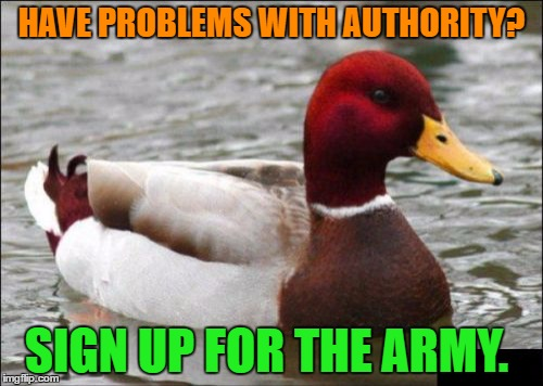 Malicious Advice Mallard Meme | HAVE PROBLEMS WITH AUTHORITY? SIGN UP FOR THE ARMY. | image tagged in memes,malicious advice mallard | made w/ Imgflip meme maker