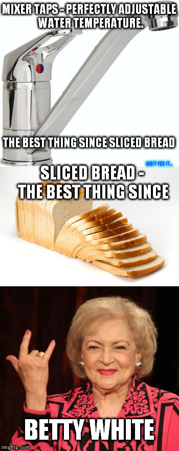 May she continue to be legendary |  MIXER TAPS - PERFECTLY ADJUSTABLE WATER TEMPERATURE. THE BEST THING SINCE SLICED BREAD; WAIT FOR IT... SLICED BREAD - THE BEST THING SINCE; BETTY WHITE | image tagged in memes,bread,betty white,water,tap,best | made w/ Imgflip meme maker