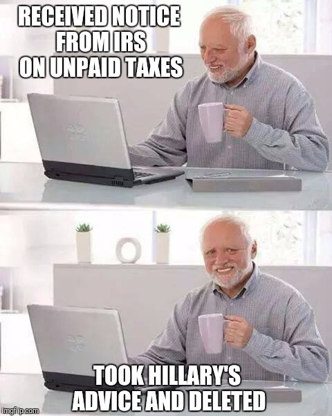 Hide the Pain Harold Meme | RECEIVED NOTICE FROM IRS ON UNPAID TAXES TOOK HILLARY'S ADVICE AND DELETED | image tagged in memes,hide the pain harold | made w/ Imgflip meme maker