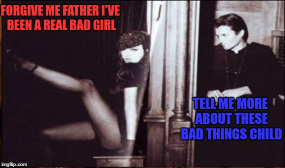Late Night Confessions  | FORGIVE ME FATHER I'VE BEEN A REAL BAD GIRL TELL ME MORE ABOUT THESE BAD THINGS CHILD | image tagged in lynch1979,confessional,bad bad girl | made w/ Imgflip meme maker