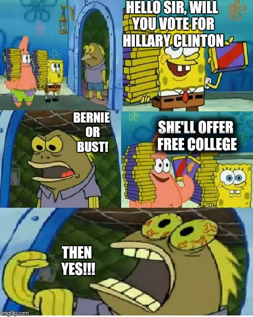 Chocolate Spongebob |  HELLO SIR, WILL YOU VOTE FOR HILLARY CLINTON; BERNIE OR BUST! SHE'LL OFFER FREE COLLEGE; THEN YES!!! | image tagged in memes,chocolate spongebob | made w/ Imgflip meme maker