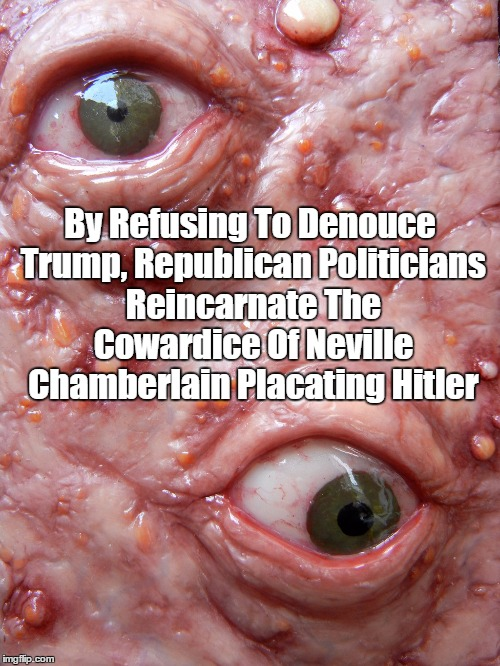 By Refusing To Denouce Trump, Republican Politicians Reincarnate The Cowardice Of Neville Chamberlain Placating Hitler | made w/ Imgflip meme maker