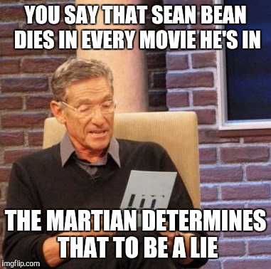 Maury Lie Detector Meme | YOU SAY THAT SEAN BEAN DIES IN EVERY MOVIE HE'S IN THE MARTIAN DETERMINES THAT TO BE A LIE | image tagged in memes,maury lie detector | made w/ Imgflip meme maker