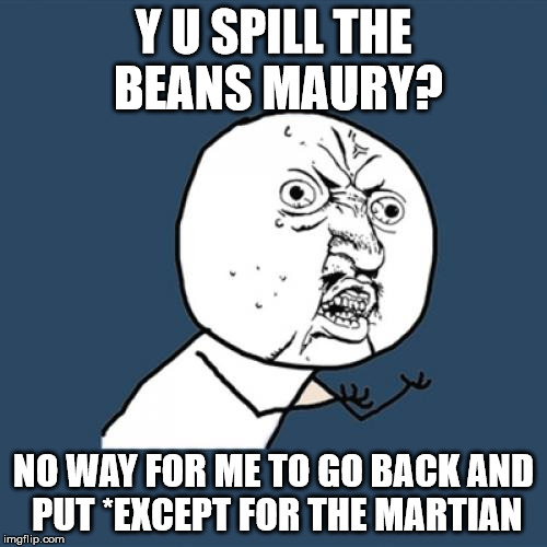 Y U No Meme | Y U SPILL THE BEANS MAURY? NO WAY FOR ME TO GO BACK AND PUT *EXCEPT FOR THE MARTIAN | image tagged in memes,y u no | made w/ Imgflip meme maker
