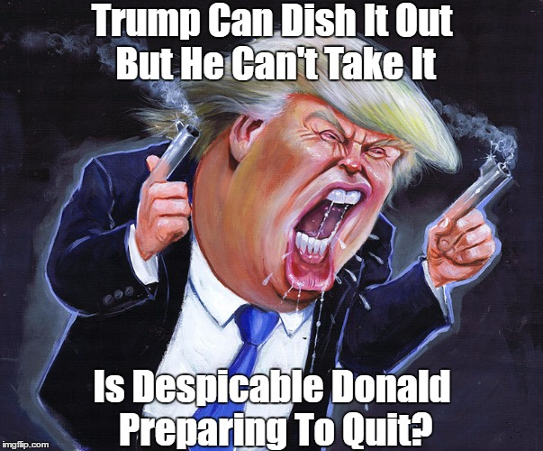 Trump Can Dish It Out But He Can't Take It Is Despicable Donald Preparing To Quit? | made w/ Imgflip meme maker