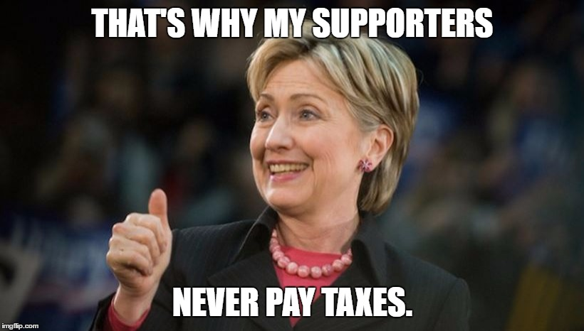 THAT'S WHY MY SUPPORTERS NEVER PAY TAXES. | made w/ Imgflip meme maker