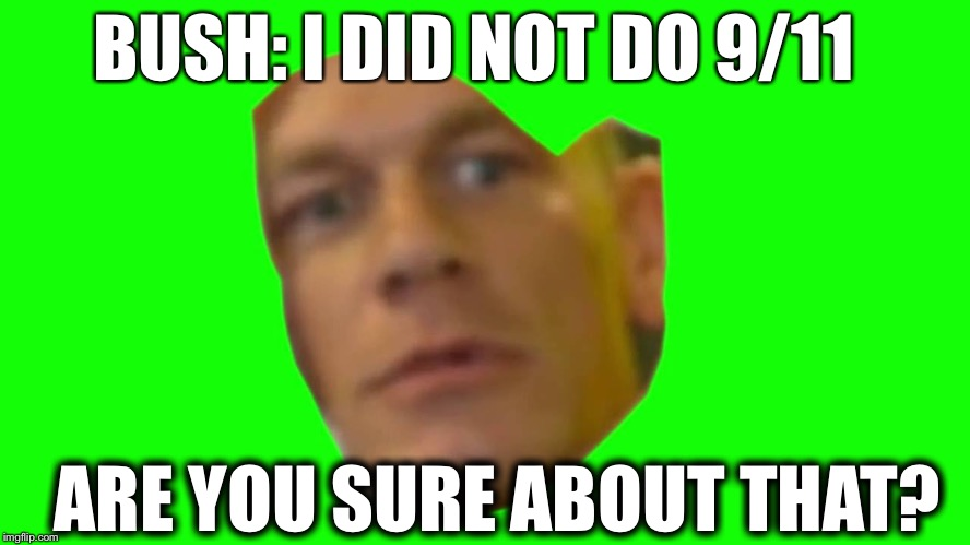 Are you sure about that? (Cena) | BUSH: I DID NOT DO 9/11 ARE YOU SURE ABOUT THAT? | image tagged in are you sure about that cena | made w/ Imgflip meme maker