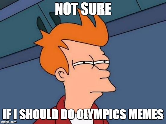 Futurama Fry Meme | NOT SURE IF I SHOULD DO OLYMPICS MEMES | image tagged in memes,futurama fry | made w/ Imgflip meme maker