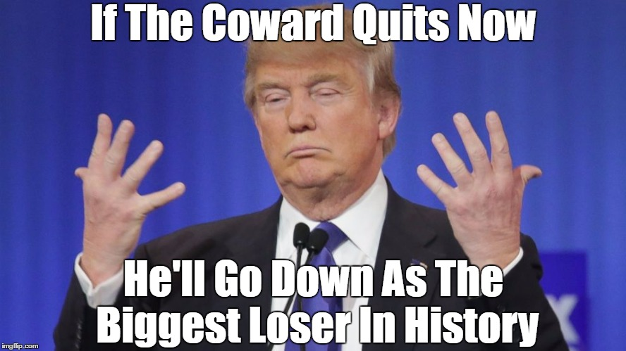 If The Coward Quits Now He'll Go Down As The Biggest Loser In History | made w/ Imgflip meme maker