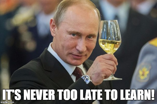 Putin Cheers | IT'S NEVER TOO LATE TO LEARN! | image tagged in putin cheers | made w/ Imgflip meme maker