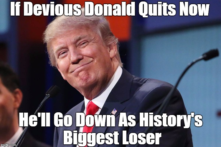 If Devious Donald Quits Now He'll Go Down As History's Biggest Loser | made w/ Imgflip meme maker