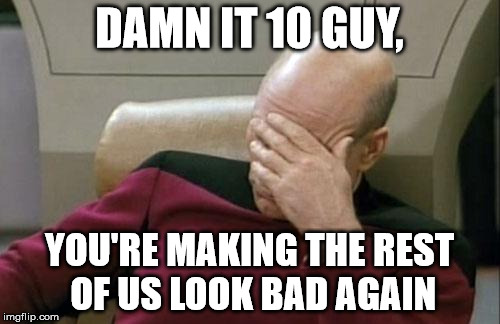Captain Picard Facepalm Meme | DAMN IT 10 GUY, YOU'RE MAKING THE REST OF US LOOK BAD AGAIN | image tagged in memes,captain picard facepalm | made w/ Imgflip meme maker