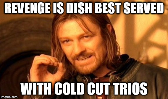 One Does Not Simply Meme | REVENGE IS DISH BEST SERVED WITH COLD CUT TRIOS | image tagged in memes,one does not simply | made w/ Imgflip meme maker