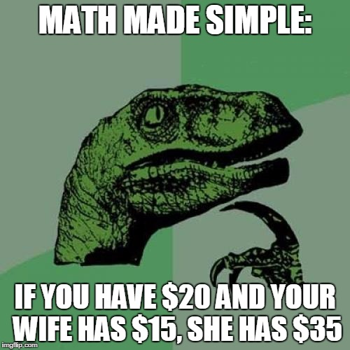 Philosoraptor Meme | MATH MADE SIMPLE: IF YOU HAVE $20 AND YOUR WIFE HAS $15, SHE HAS $35 | image tagged in memes,philosoraptor | made w/ Imgflip meme maker