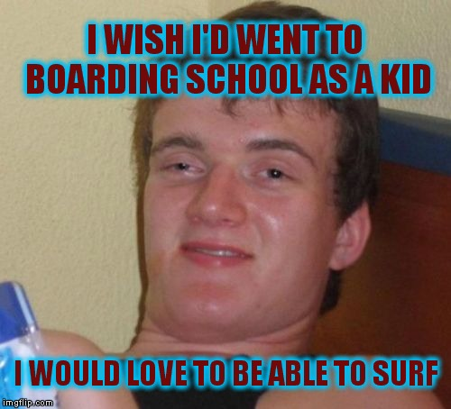 10 Guy Meme | I WISH I'D WENT TO BOARDING SCHOOL AS A KID I WOULD LOVE TO BE ABLE TO SURF | image tagged in memes,10 guy | made w/ Imgflip meme maker